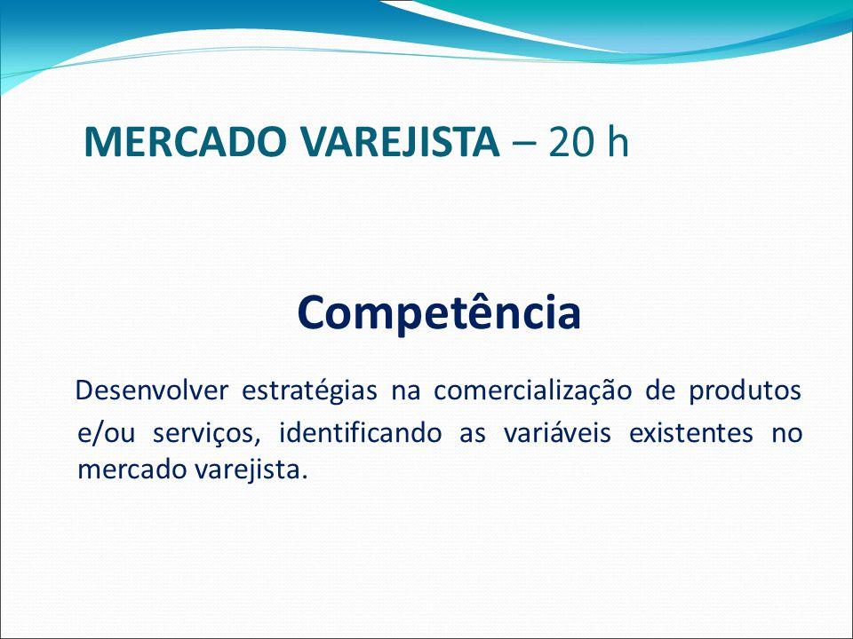 MERCADO VAREJISTA – 20 h Competência Desenvolver estratégias na comercialização de produtos e/ou serviços, identificando as variáveis existentes no mercado varejista.