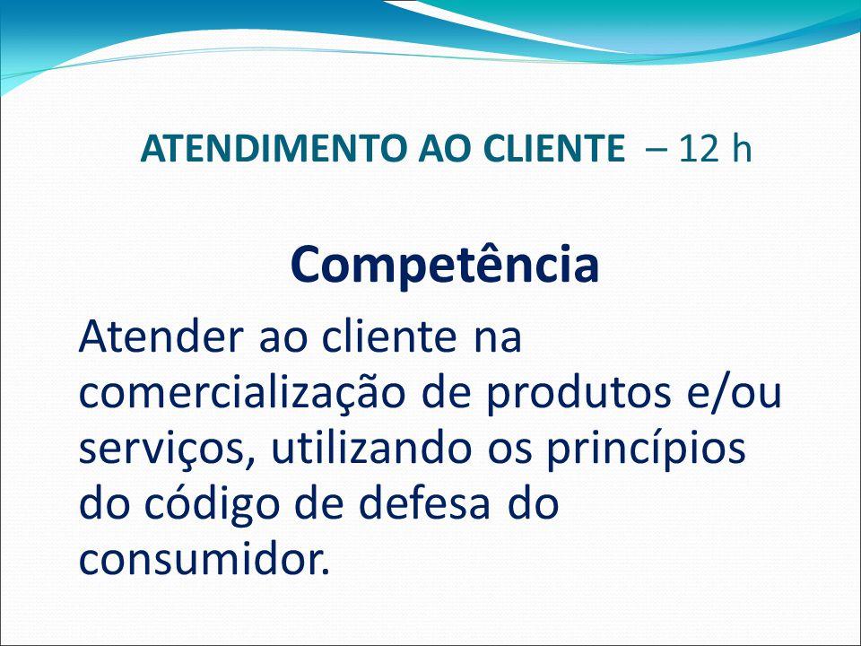 ATENDIMENTO AO CLIENTE – 12 h Competência Atender ao cliente na comercialização de produtos e/ou serviços, utilizando os princípios do código de defesa do consumidor.