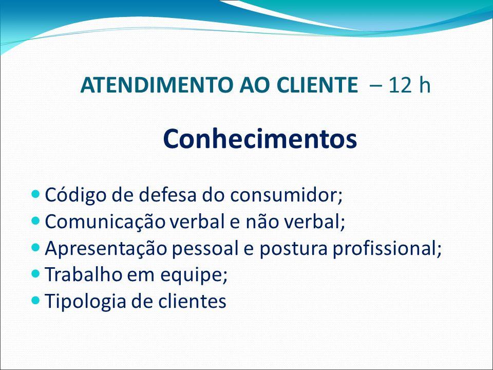ATENDIMENTO AO CLIENTE – 12 h Conhecimentos Código de defesa do consumidor; Comunicação verbal e não verbal; Apresentação pessoal e postura profissional; Trabalho em equipe; Tipologia de clientes