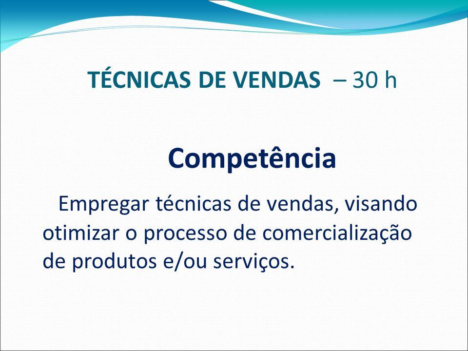 TÉCNICAS DE VENDAS – 30 h Competência Empregar técnicas de vendas, visando otimizar o processo de comercialização de produtos e/ou serviços.