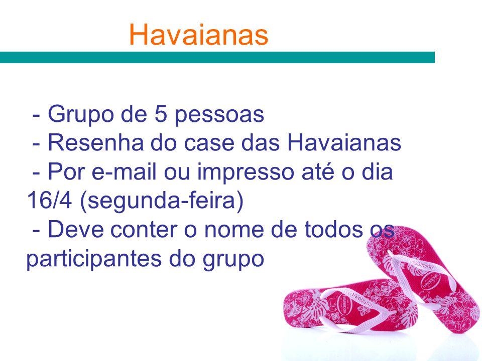 Havaianas - Grupo de 5 pessoas - Resenha do case das Havaianas - Por e-mail ou impresso até o dia 16/4 (segunda-feira) - Deve conter o nome de todos o