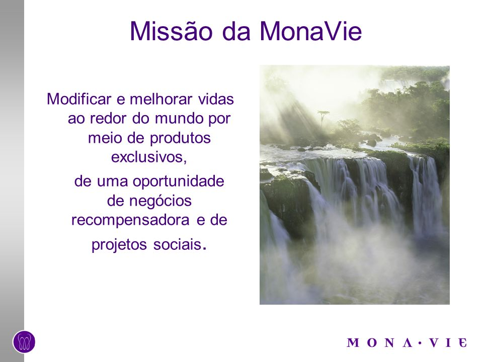 Missão da MonaVie Modificar e melhorar vidas ao redor do mundo por meio de produtos exclusivos, de uma oportunidade de negócios recompensadora e de projetos sociais.