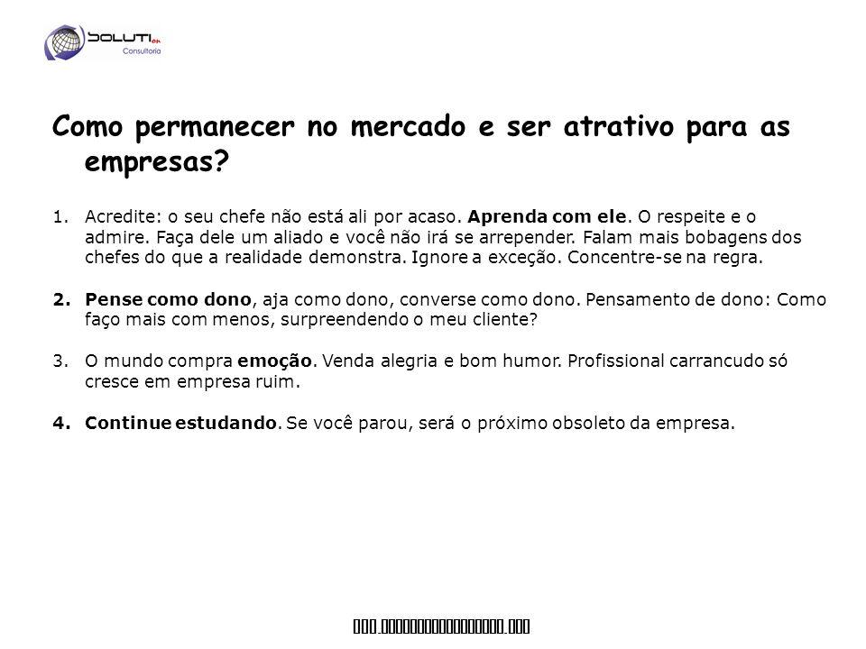 www. soluticonsultoria. com Como permanecer no mercado e ser atrativo para as empresas? 1.Acredite: o seu chefe não está ali por acaso. Aprenda com el