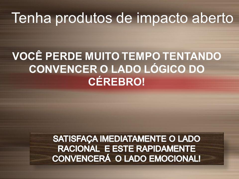Tenha produtos de impacto aberto VOCÊ PERDE MUITO TEMPO TENTANDO CONVENCER O LADO LÓGICO DO CÉREBRO!