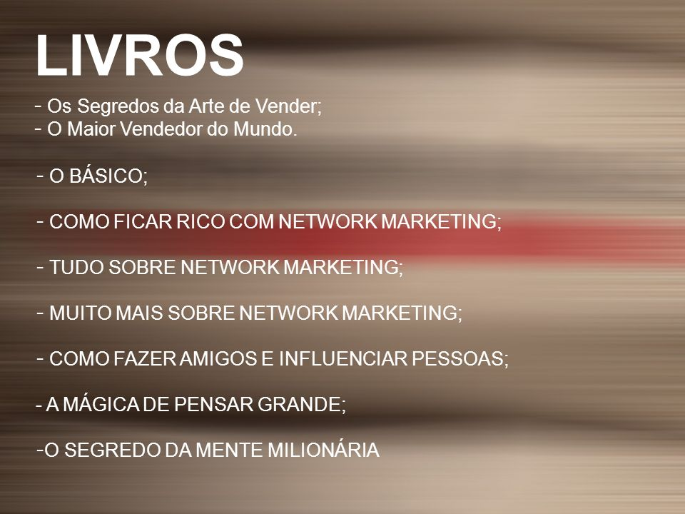 - Os Segredos da Arte de Vender; - O Maior Vendedor do Mundo. - O BÁSICO; - COMO FICAR RICO COM NETWORK MARKETING; - TUDO SOBRE NETWORK MARKETING; - M