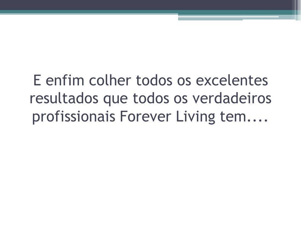E enfim colher todos os excelentes resultados que todos os verdadeiros profissionais Forever Living tem....