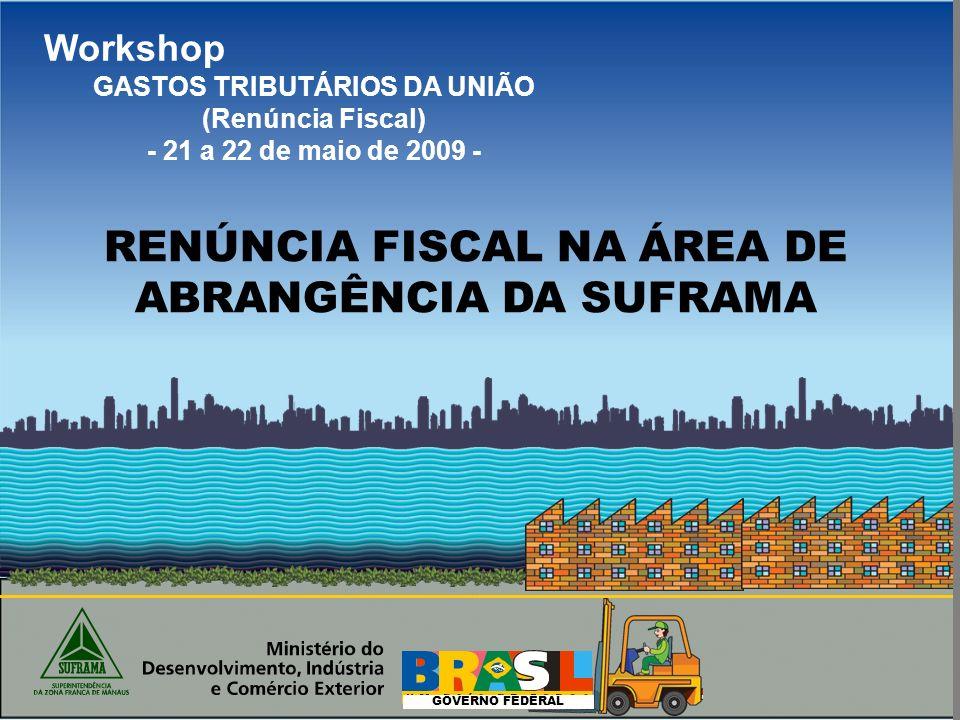 GOVERNO FEDERAL Workshop GASTOS TRIBUTÁRIOS DA UNIÃO (Renúncia Fiscal) - 21 a 22 de maio de 2009 - RENÚNCIA FISCAL NA ÁREA DE ABRANGÊNCIA DA SUFRAMA