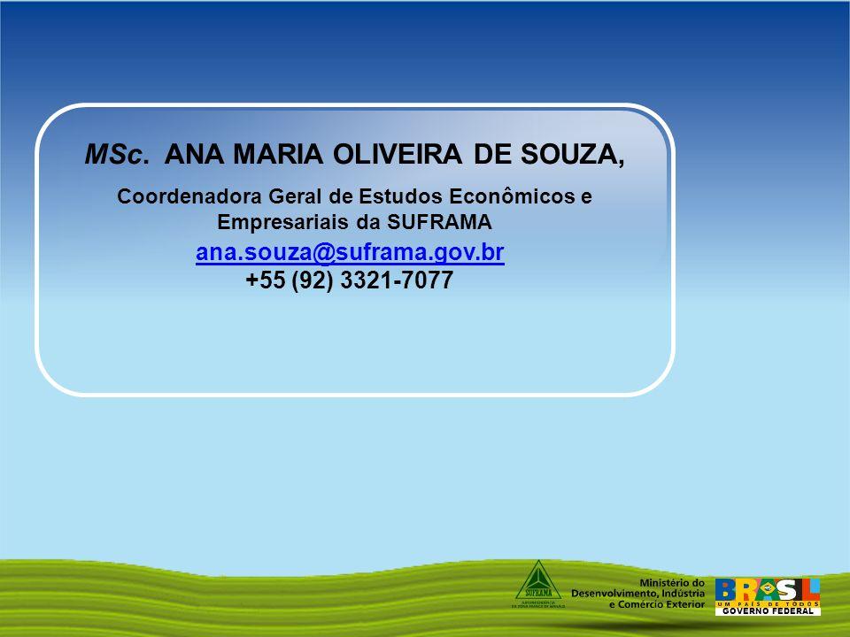 GOVERNO FEDERAL ana.souza@suframa.gov.br +55 (92) 3321-7077 MSc. ANA MARIA OLIVEIRA DE SOUZA, Coordenadora Geral de Estudos Econômicos e Empresariais