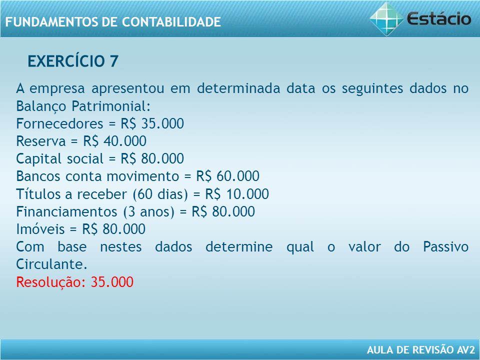 AULA DE REVISÃO AV2 FUNDAMENTOS DE CONTABILIDADE A empresa apresentou em determinada data os seguintes dados no Balanço Patrimonial: Fornecedores = R$ 35.000 Reserva = R$ 40.000 Capital social = R$ 80.000 Bancos conta movimento = R$ 60.000 Títulos a receber (60 dias) = R$ 10.000 Financiamentos (3 anos) = R$ 80.000 Imóveis = R$ 80.000 Com base nestes dados determine qual o valor do Passivo Circulante.