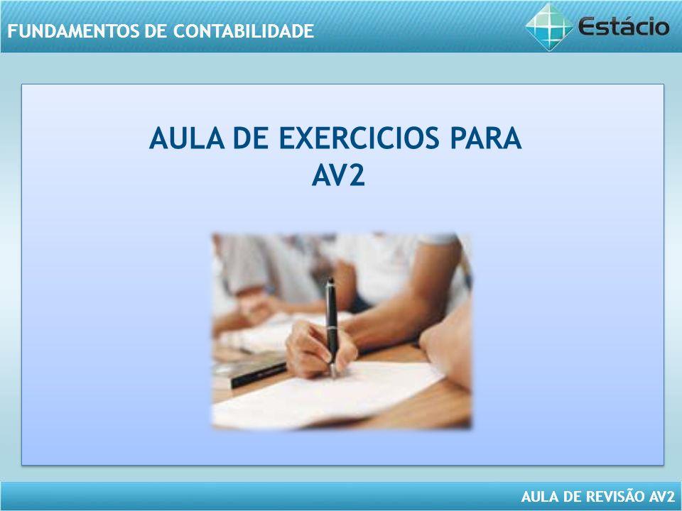 FUNDAMENTOS DE CONTABILIDADE AULA DE REVISÃO AV2 FUNDAMENTOS DE CONTABILIDADE AULA DE EXERCICIOS PARA AV2