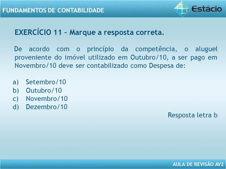 AULA DE REVISÃO AV2 FUNDAMENTOS DE CONTABILIDADE De acordo com o princípio da competência, o aluguel proveniente do imóvel utilizado em Outubro/10, a ser pago em Novembro/10 deve ser contabilizado como Despesa de: a)Setembro/10 b)Outubro/10 c)Novembro/10 d)Dezembro/10 Resposta letra b EXERCÍCIO 11 – Marque a resposta correta.