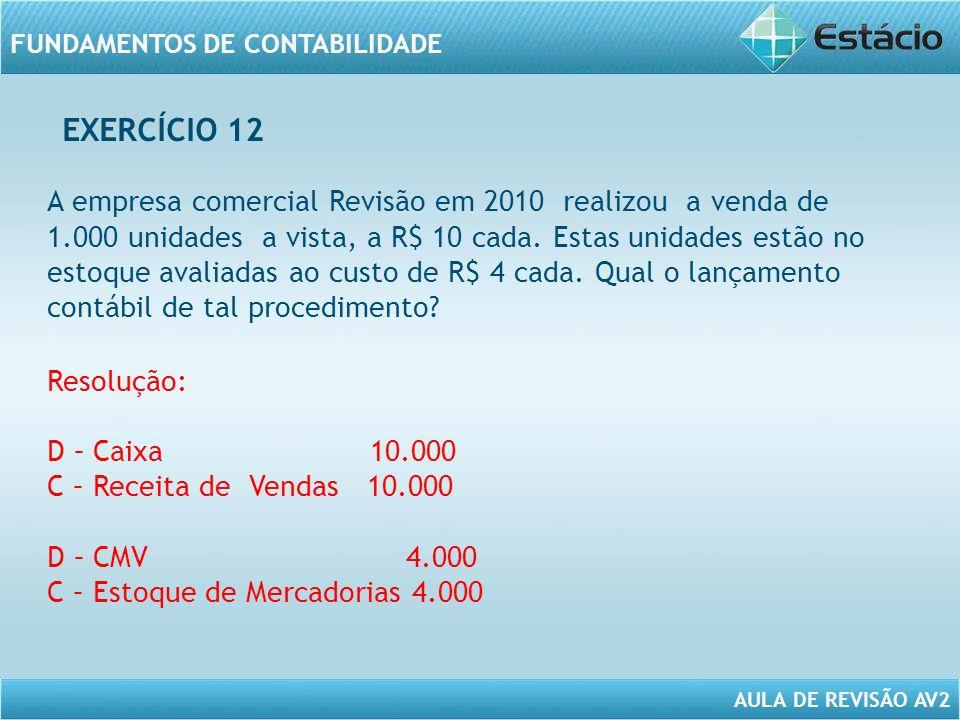 AULA DE REVISÃO AV2 FUNDAMENTOS DE CONTABILIDADE A empresa comercial Revisão em 2010 realizou a venda de 1.000 unidades a vista, a R$ 10 cada. Estas u