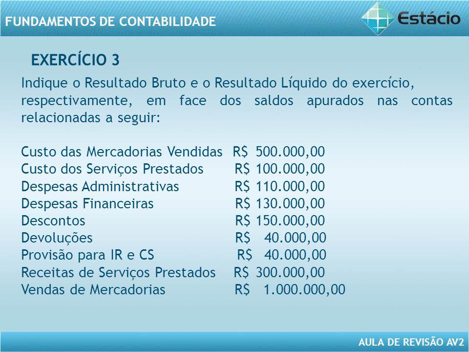AULA DE REVISÃO AV2 FUNDAMENTOS DE CONTABILIDADE Receita Bruta de Vendas 1.000.000,00 Receita Bruta de Serviços 300.000,00 (-) Deduções (190.000,00) = Receita Líquida 1.110.000,00 (-) Custo das Mercadorias Vendidas (500.000,00) (-) Custo dos Serviços Prestados (100.000,00) = Lucro Bruto 510.000,00 (-) Despesas Operacionais (-) Despesas Administrativas (110.000,00) (-) Resultado Financeiro (130.000,00) =Lucro Operacional 270.000,00 (-) Provisão para o IR e CS (40.000,00) = Lucro Líquido do Exercício 230.000,00 Descontos (150.000) Devoluções (40.000) RESPOSTA DO EXERCÍCIO 3