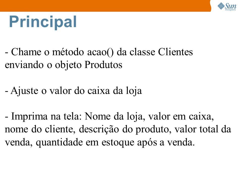 Principal - Chame o método acao() da classe Clientes enviando o objeto Produtos - Ajuste o valor do caixa da loja - Imprima na tela: Nome da loja, val