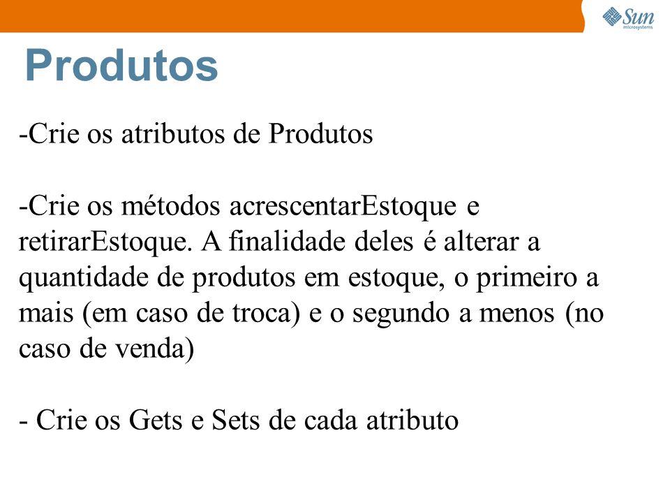 Produtos -Crie os atributos de Produtos -Crie os métodos acrescentarEstoque e retirarEstoque. A finalidade deles é alterar a quantidade de produtos em
