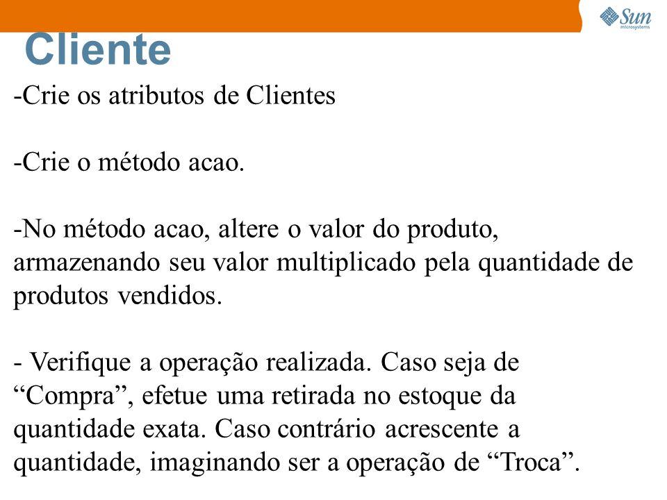 Cliente -Crie os atributos de Clientes -Crie o método acao. -No método acao, altere o valor do produto, armazenando seu valor multiplicado pela quanti