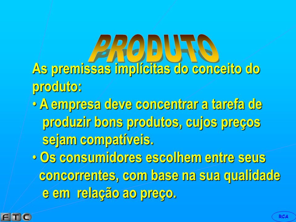 RCA O produto é um meio para um fim: objetivo é a satisfação do consumidor. Em resumo : produto é tudo aquilo capaz de satisfazer a um desejo.