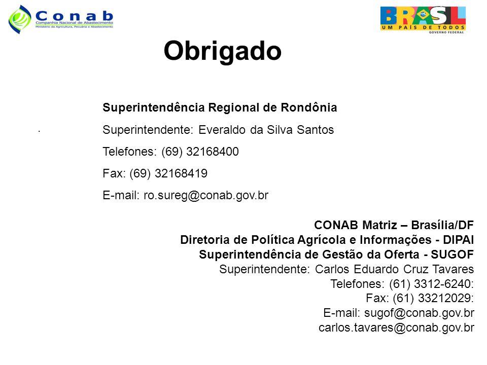 . Obrigado CONAB Matriz – Brasília/DF Diretoria de Política Agrícola e Informações - DIPAI Superintendência de Gestão da Oferta - SUGOF Superintendente: Carlos Eduardo Cruz Tavares Telefones: (61) 3312-6240: Fax: (61) 33212029: E-mail: sugof@conab.gov.br carlos.tavares@conab.gov.br Superintendência Regional de Rondônia Superintendente: Everaldo da Silva Santos Telefones: (69) 32168400 Fax: (69) 32168419 E-mail: ro.sureg@conab.gov.br