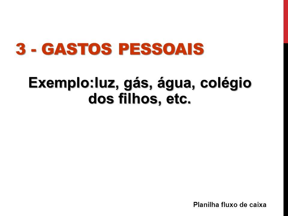 3 - GASTOS PESSOAIS Exemplo:luz, gás, água, colégio dos filhos, etc. Planilha fluxo de caixa