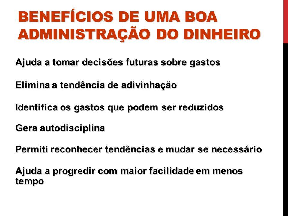 BENEFÍCIOS DE UMA BOA ADMINISTRAÇÃO DO DINHEIRO Ajuda a tomar decisões futuras sobre gastos Elimina a tendência de adivinhação Identifica os gastos qu