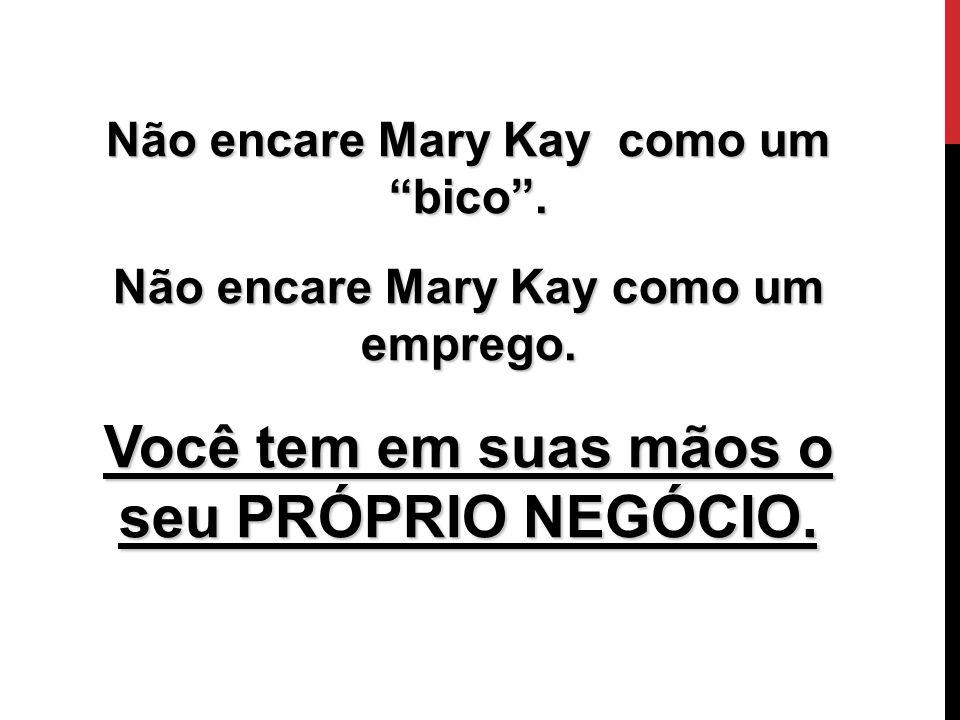 Não encare Mary Kay como um bico. Não encare Mary Kay como um emprego. Você tem em suas mãos o seu PRÓPRIO NEGÓCIO.