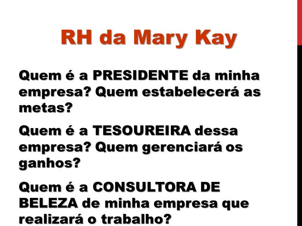 RH da Mary Kay Quem é a PRESIDENTE da minha empresa? Quem estabelecerá as metas? Quem é a TESOUREIRA dessa empresa? Quem gerenciará os ganhos? Quem é