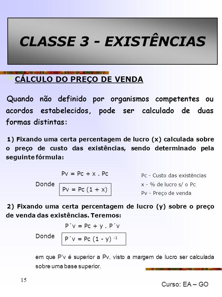 Curso: EA – GO 15 CLASSE 3 - EXISTÊNCIAS F CÁLCULO DO PREÇO DE VENDA Quando não definido por organismos competentes ou acordos estabelecidos, pode ser calculado de duas formas distintas: 1) Fixando uma certa percentagem de lucro (x) calculada sobre o preço de custo das existências, sendo determinado pela seguinte fórmula: Pv = Pc + x.