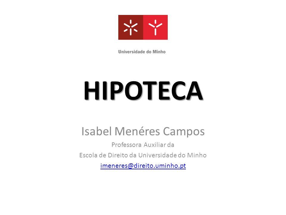 HIPOTECA Isabel Menéres Campos Professora Auxiliar da Escola de Direito da Universidade do Minho imeneres@direito.uminho.pt