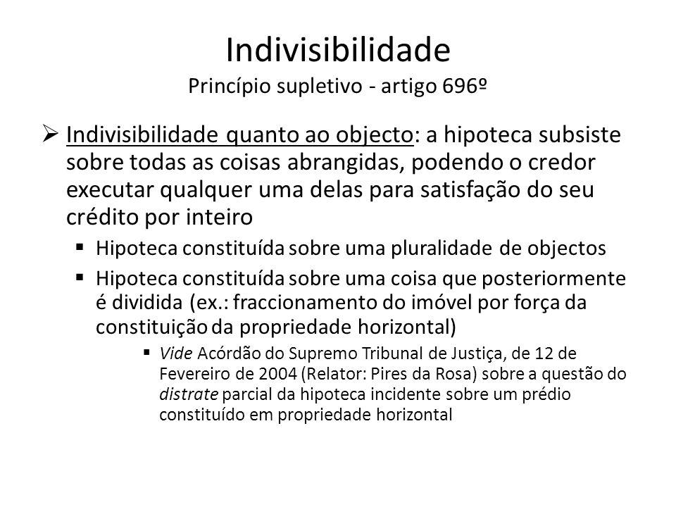 Indivisibilidade Princípio supletivo - artigo 696º Indivisibilidade quanto ao objecto: a hipoteca subsiste sobre todas as coisas abrangidas, podendo o
