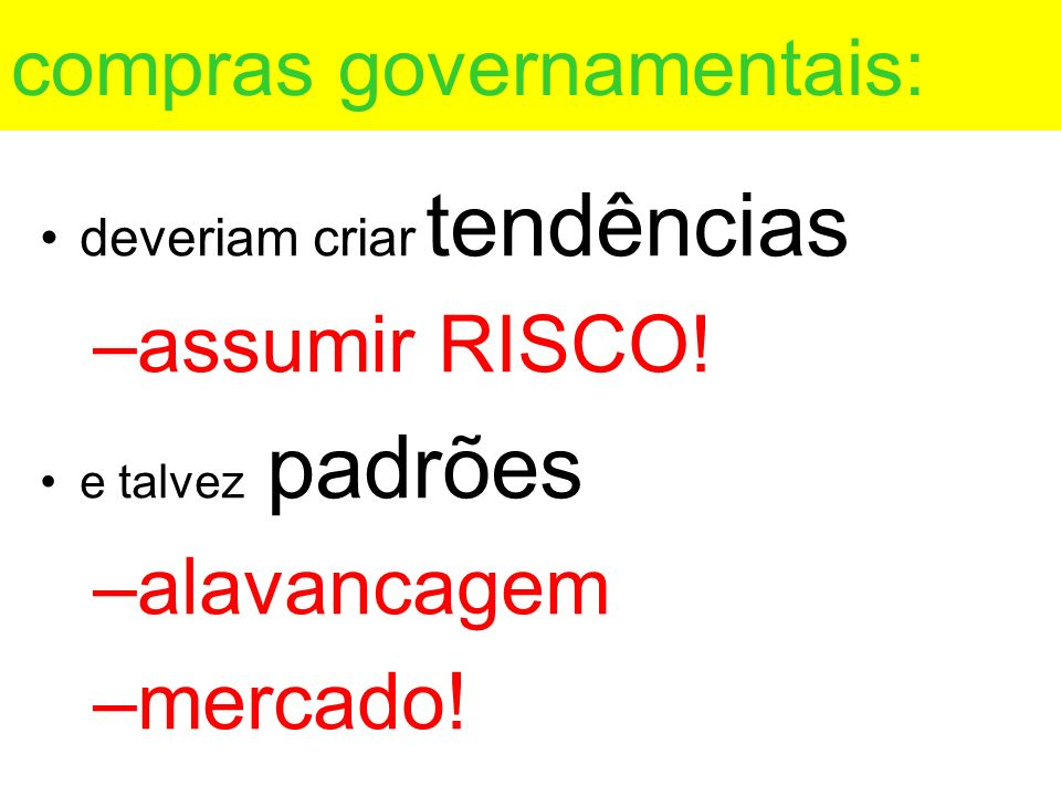 compras governamentais: deveriam criar tendências –assumir RISCO! e talvez padrões –alavancagem –mercado!