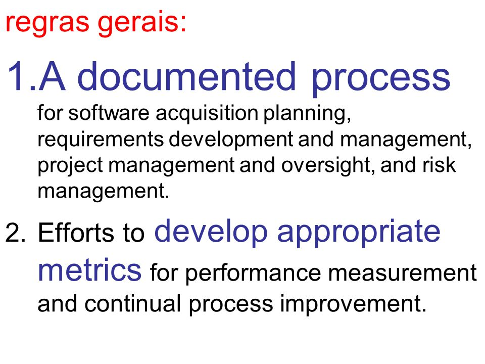 regras gerais: 1.A documented process for software acquisition planning, requirements development and management, project management and oversight, an