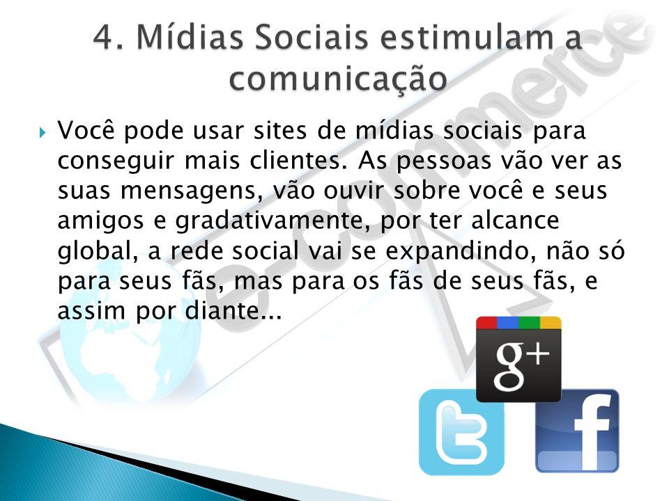 Você pode usar sites de mídias sociais para conseguir mais clientes. As pessoas vão ver as suas mensagens, vão ouvir sobre você e seus amigos e gradat