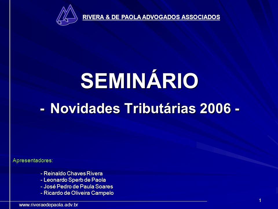 1 RIVERA & DE PAOLA ADVOGADOS ASSOCIADOS www.riveraedepaola.adv.br SEMINÁRIO - Novidades Tributárias 2006 - Apresentadores: - Reinaldo Chaves Rivera -