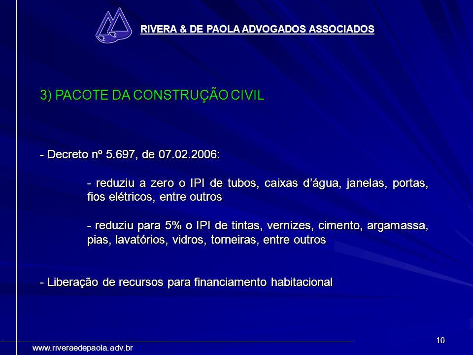 10 RIVERA & DE PAOLA ADVOGADOS ASSOCIADOS www.riveraedepaola.adv.br 3) PACOTE DA CONSTRUÇÃO CIVIL - Decreto nº 5.697, de 07.02.2006: - reduziu a zero