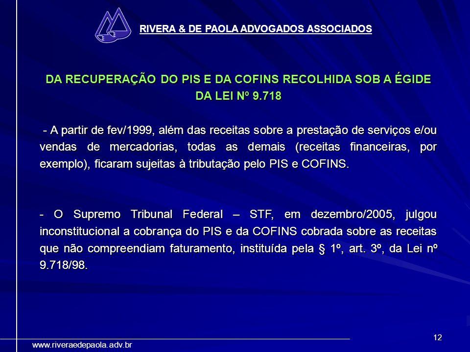12 RIVERA & DE PAOLA ADVOGADOS ASSOCIADOS www.riveraedepaola.adv.br DA RECUPERAÇÃO DO PIS E DA COFINS RECOLHIDA SOB A ÉGIDE DA LEI Nº 9.718 - A partir