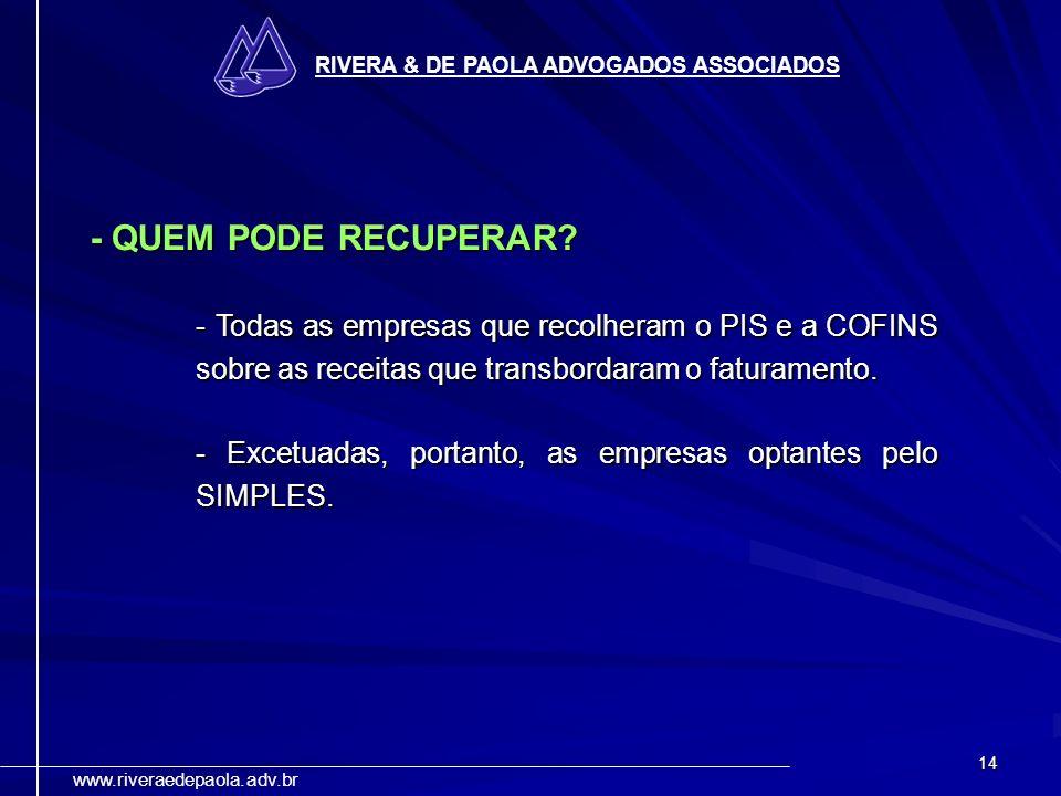 14 RIVERA & DE PAOLA ADVOGADOS ASSOCIADOS www.riveraedepaola.adv.br - QUEM PODE RECUPERAR? - Todas as empresas que recolheram o PIS e a COFINS sobre a