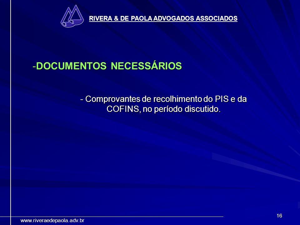 16 RIVERA & DE PAOLA ADVOGADOS ASSOCIADOS www.riveraedepaola.adv.br -DOCUMENTOS NECESSÁRIOS - Comprovantes de recolhimento do PIS e da COFINS, no perí