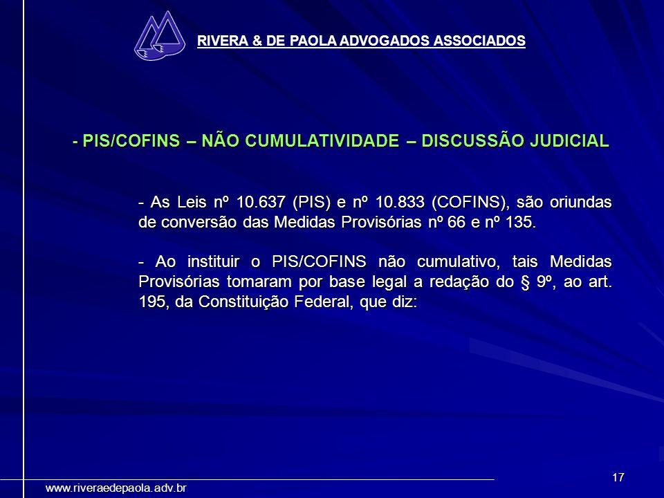 17 RIVERA & DE PAOLA ADVOGADOS ASSOCIADOS www.riveraedepaola.adv.br - PIS/COFINS – NÃO CUMULATIVIDADE – DISCUSSÃO JUDICIAL - As Leis nº 10.637 (PIS) e