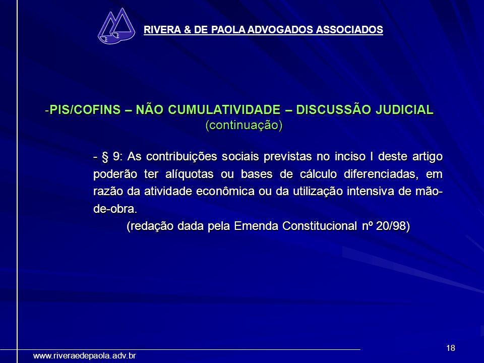 18 RIVERA & DE PAOLA ADVOGADOS ASSOCIADOS www.riveraedepaola.adv.br -PIS/COFINS – NÃO CUMULATIVIDADE – DISCUSSÃO JUDICIAL (continuação) - § 9: As cont