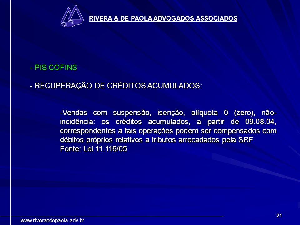 21 RIVERA & DE PAOLA ADVOGADOS ASSOCIADOS www.riveraedepaola.adv.br - PIS COFINS - RECUPERAÇÃO DE CRÉDITOS ACUMULADOS: -Vendas com suspensão, isenção,