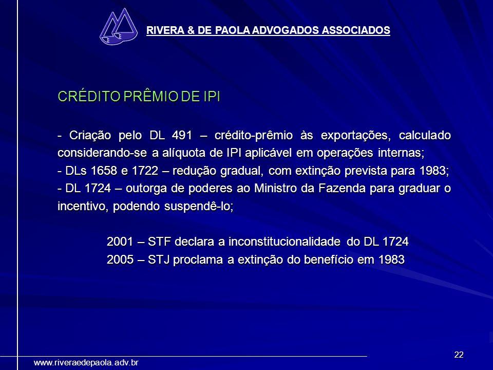 22 RIVERA & DE PAOLA ADVOGADOS ASSOCIADOS www.riveraedepaola.adv.br CRÉDITO PRÊMIO DE IPI - Criação pelo DL 491 – crédito-prêmio às exportações, calcu