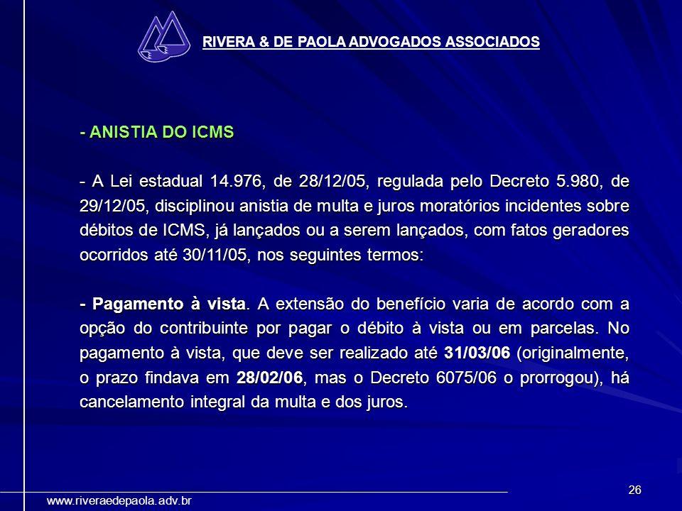 26 RIVERA & DE PAOLA ADVOGADOS ASSOCIADOS www.riveraedepaola.adv.br - ANISTIA DO ICMS - A Lei estadual 14.976, de 28/12/05, regulada pelo Decreto 5.98