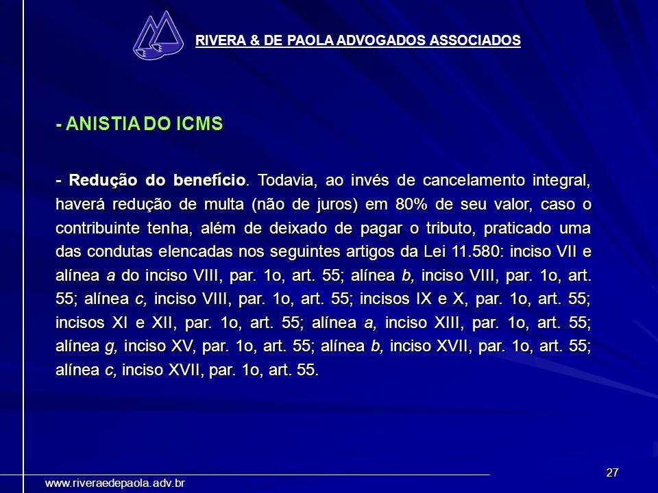 27 RIVERA & DE PAOLA ADVOGADOS ASSOCIADOS www.riveraedepaola.adv.br - ANISTIA DO ICMS - Redução do benefício. Todavia, ao invés de cancelamento integr