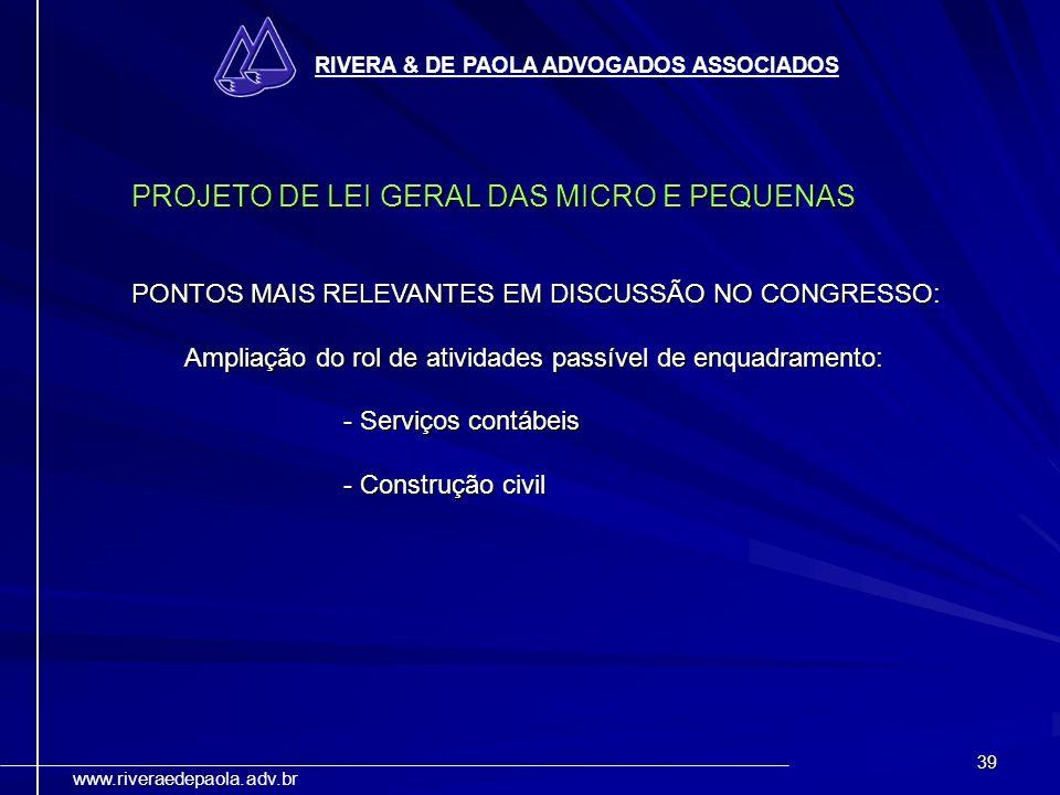 39 RIVERA & DE PAOLA ADVOGADOS ASSOCIADOS www.riveraedepaola.adv.br PROJETO DE LEI GERAL DAS MICRO E PEQUENAS PONTOS MAIS RELEVANTES EM DISCUSSÃO NO C