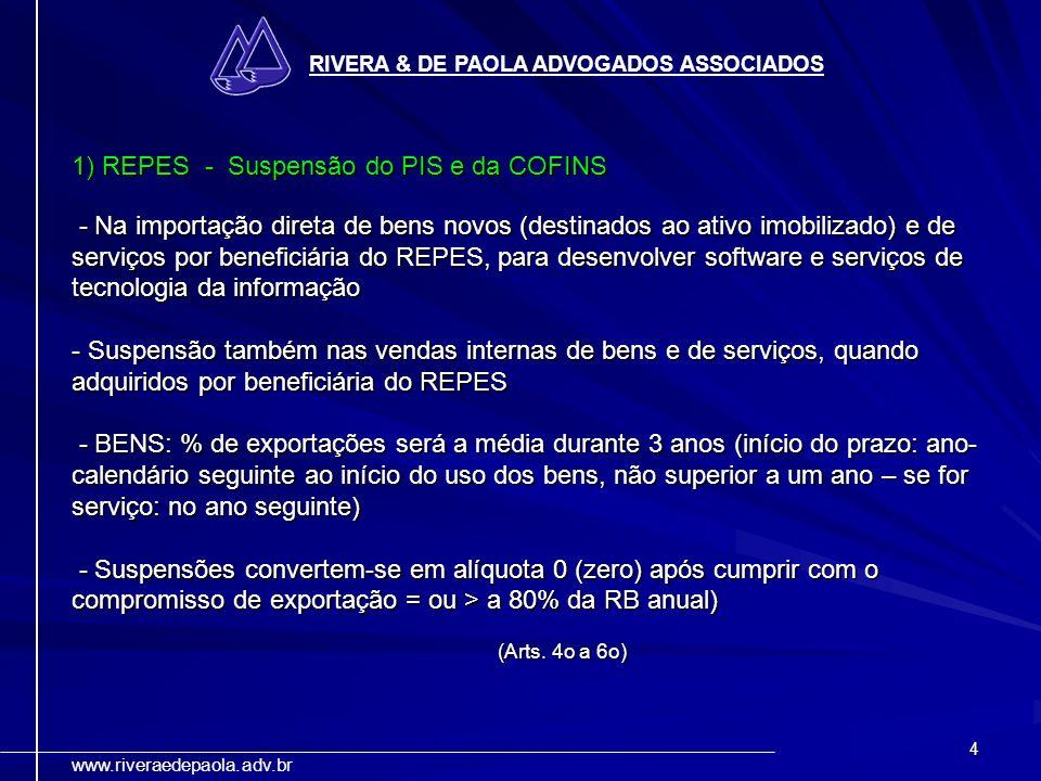 4 RIVERA & DE PAOLA ADVOGADOS ASSOCIADOS www.riveraedepaola.adv.br 1) REPES - Suspensão do PIS e da COFINS - Na importação direta de bens novos (desti