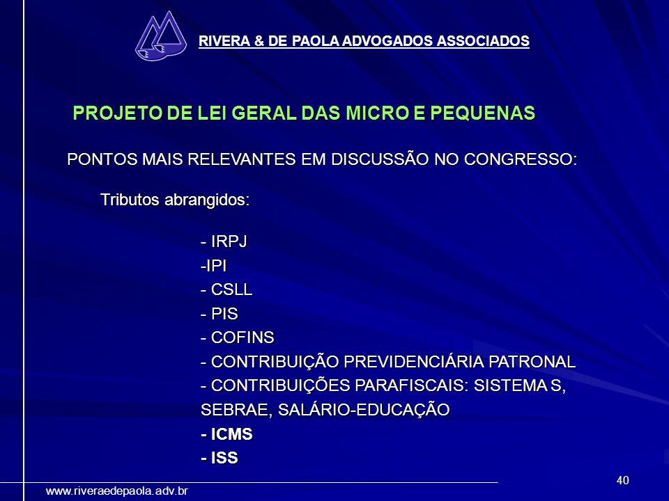 40 RIVERA & DE PAOLA ADVOGADOS ASSOCIADOS www.riveraedepaola.adv.br PROJETO DE LEI GERAL DAS MICRO E PEQUENAS PONTOS MAIS RELEVANTES EM DISCUSSÃO NO C
