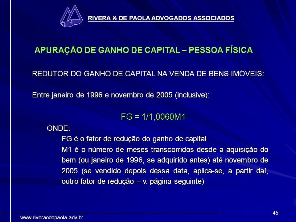 45 RIVERA & DE PAOLA ADVOGADOS ASSOCIADOS www.riveraedepaola.adv.br APURAÇÃO DE GANHO DE CAPITAL – PESSOA FÍSICA REDUTOR DO GANHO DE CAPITAL NA VENDA