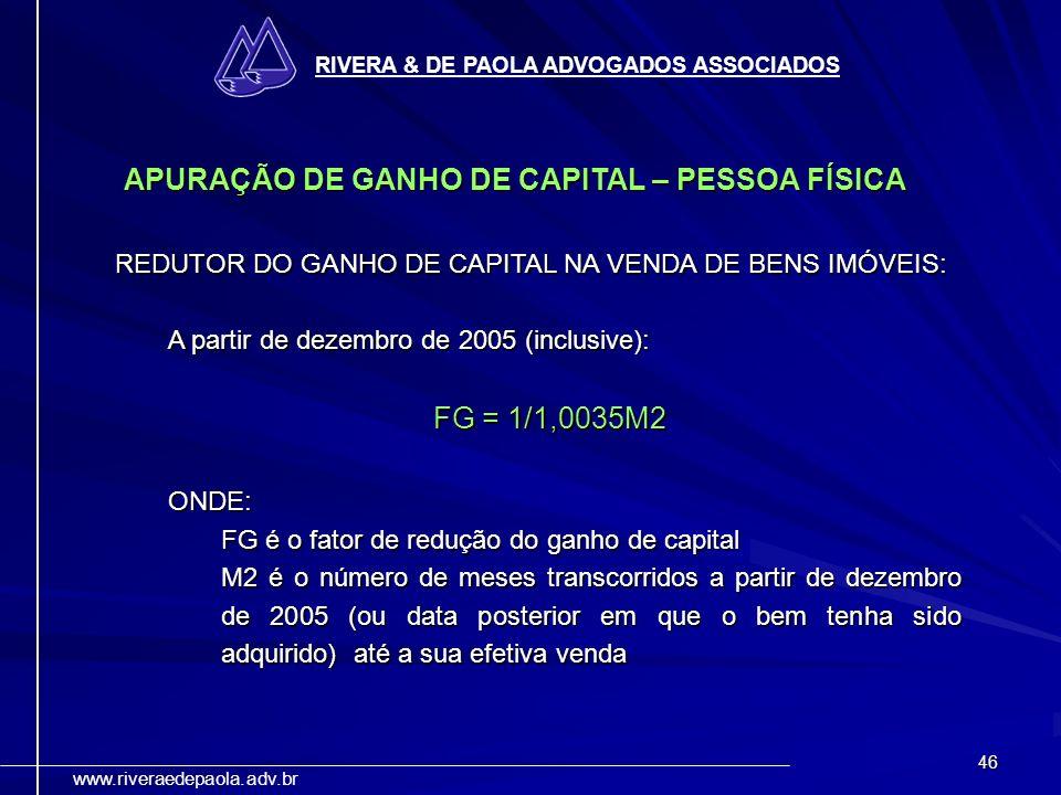 46 RIVERA & DE PAOLA ADVOGADOS ASSOCIADOS www.riveraedepaola.adv.br APURAÇÃO DE GANHO DE CAPITAL – PESSOA FÍSICA REDUTOR DO GANHO DE CAPITAL NA VENDA