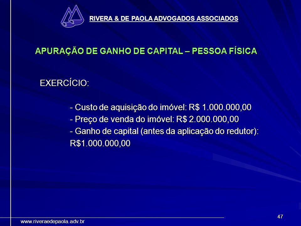47 RIVERA & DE PAOLA ADVOGADOS ASSOCIADOS www.riveraedepaola.adv.br APURAÇÃO DE GANHO DE CAPITAL – PESSOA FÍSICA EXERCÍCIO: - Custo de aquisição do im