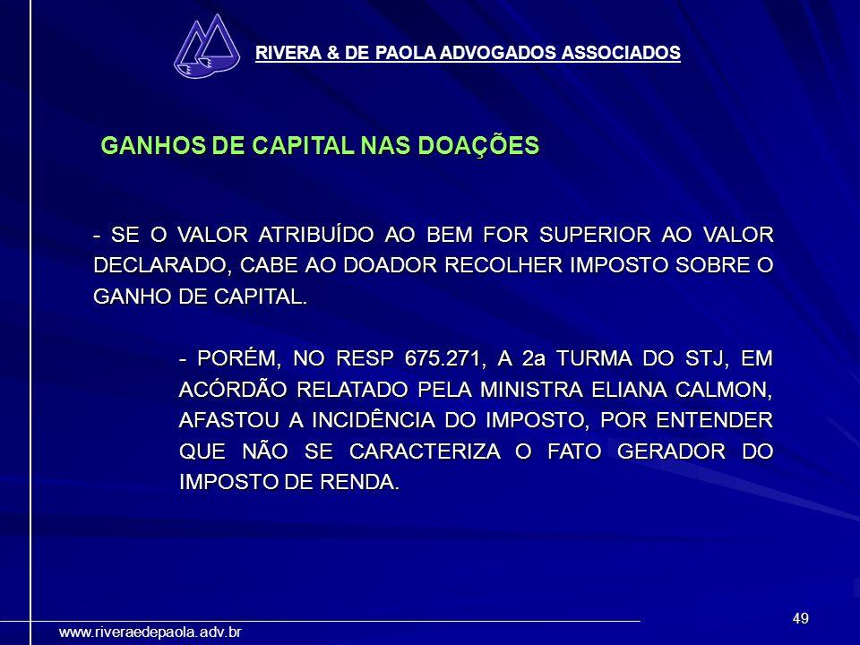 49 RIVERA & DE PAOLA ADVOGADOS ASSOCIADOS www.riveraedepaola.adv.br GANHOS DE CAPITAL NAS DOAÇÕES - SE O VALOR ATRIBUÍDO AO BEM FOR SUPERIOR AO VALOR